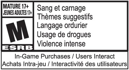 JEUNES ADULTES 17+ M ESRB: Sang et carnage, Thèmes suggestifs, Langage ordurier, Usage de drogues, Violence, In-Game Achats/ Intra-jeu
